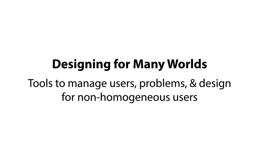 Designing for Many Worlds Tools to manage users...