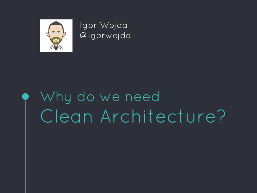 Why do we need Clean Architecture? Igor Wojda @...