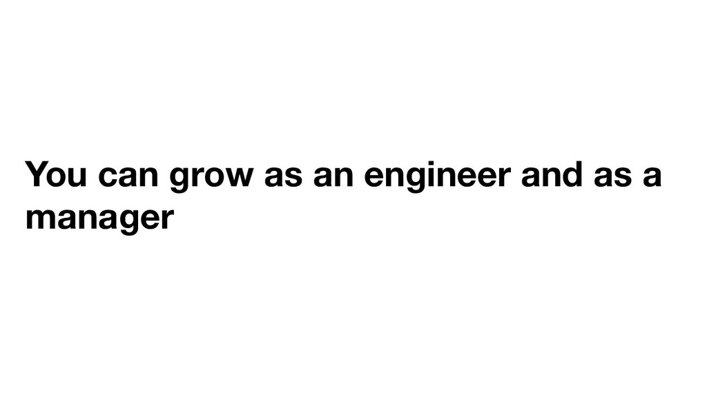 You can grow as an engineer and as a manager