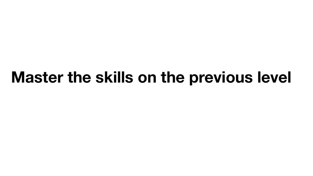 Master the skills on the previous level