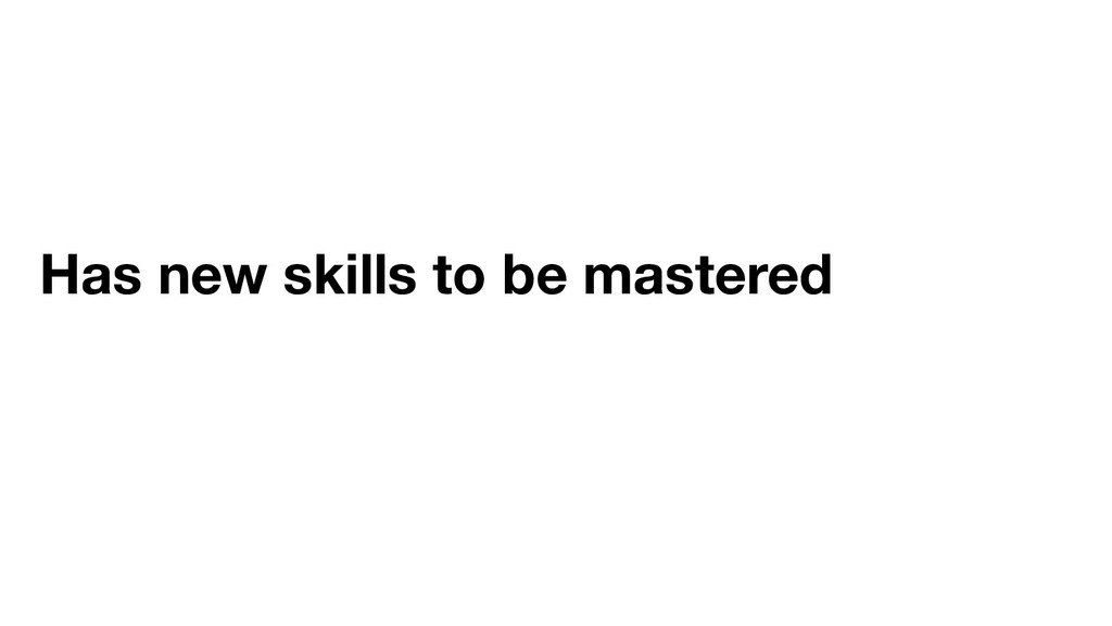 Has new skills to be mastered
