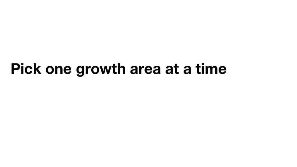 Pick one growth area at a time