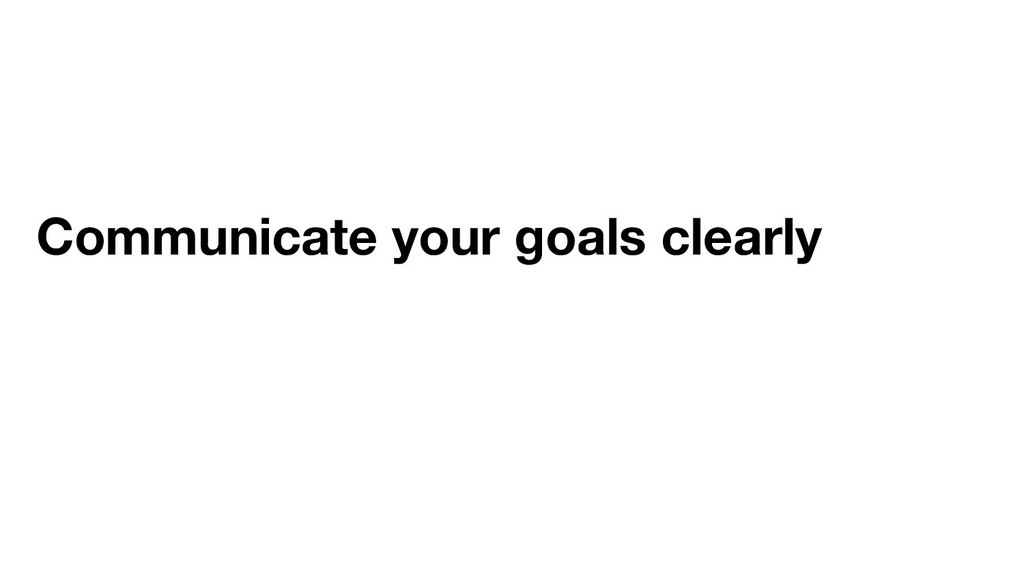 Communicate your goals clearly
