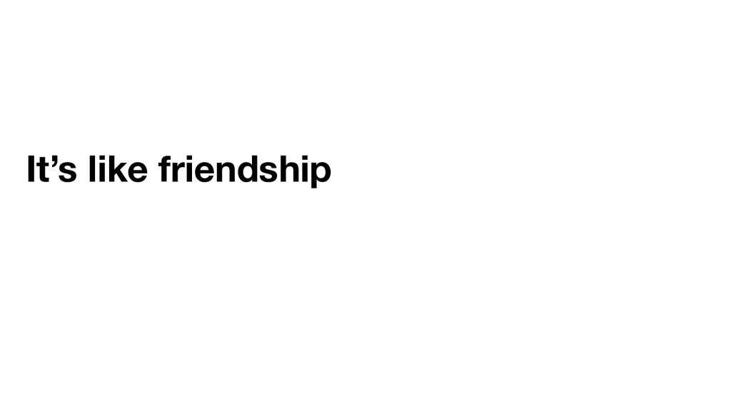 It's like friendship