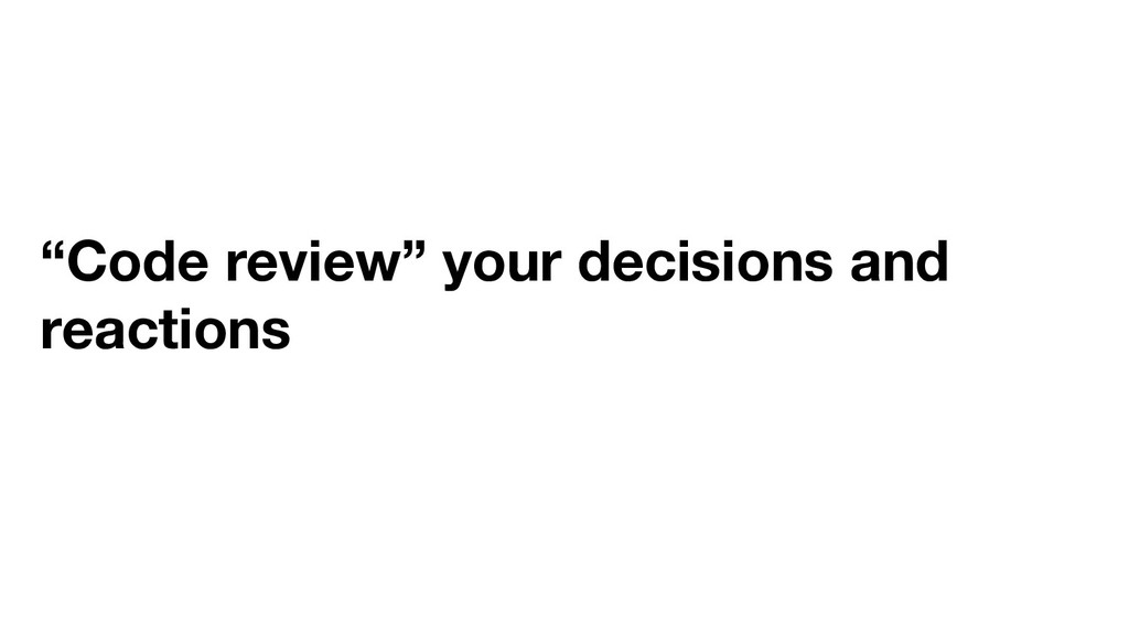 """""""Code review"""" your decisions and reactions"""
