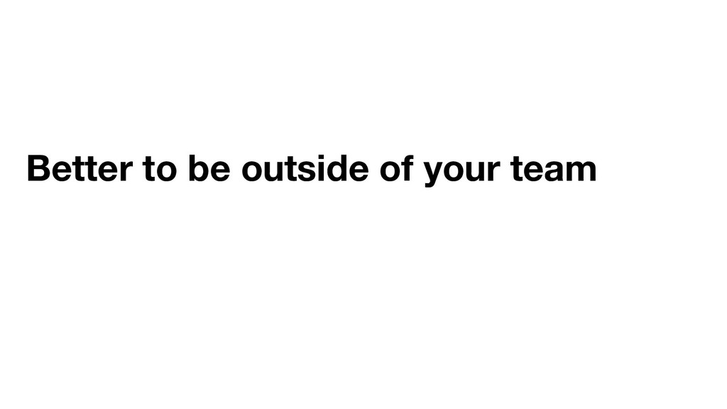 Better to be outside of your team