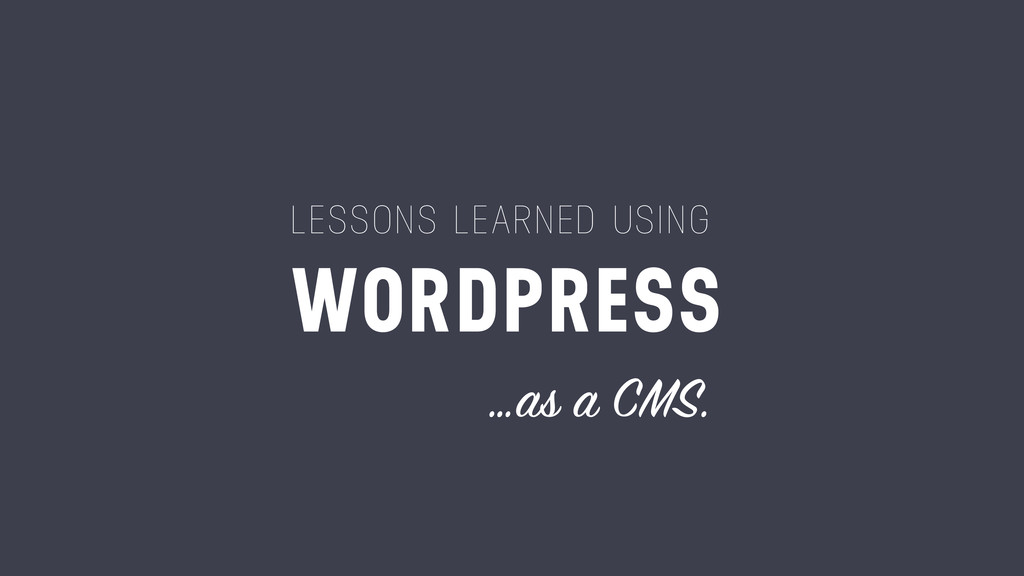 LESSONS LEARNED USING WORDPRESS …as a CMS.