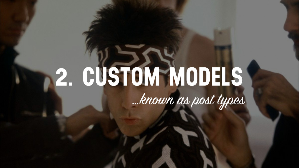 2. CUSTOM MODELS …known as post types