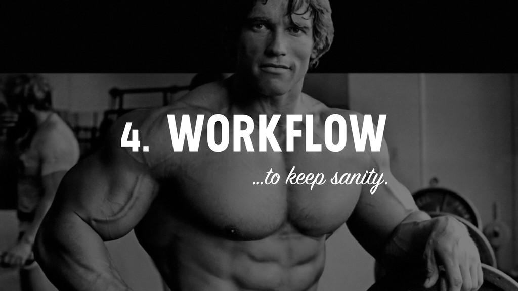 4. WORKFLOW …to keep sanity.