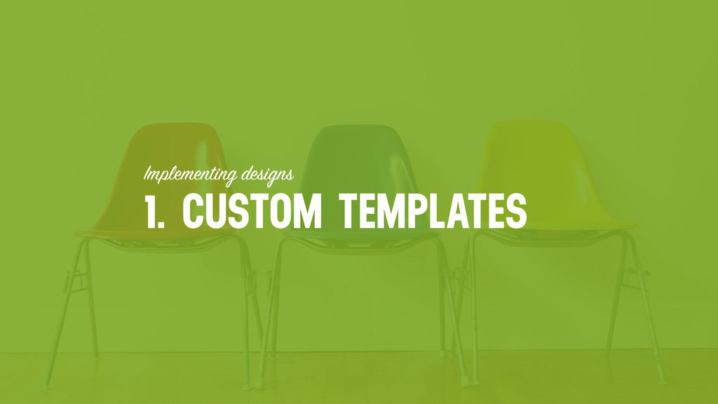 Implementing designs 1. CUSTOM TEMPLATES