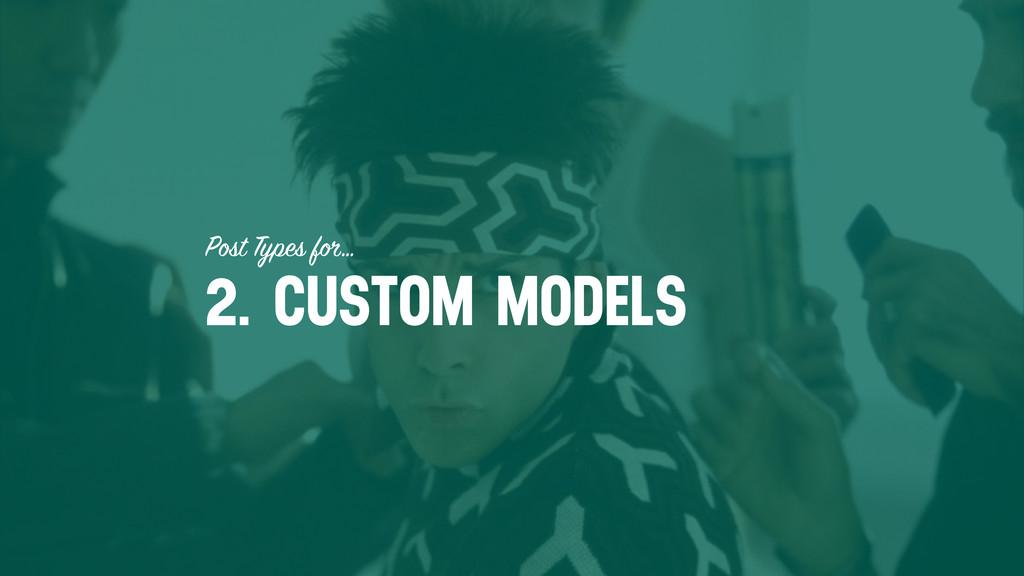 Post Types for… 2. CUSTOM MODELS