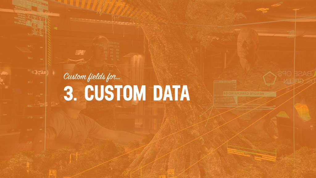 Custom fields for… 3. CUSTOM DATA