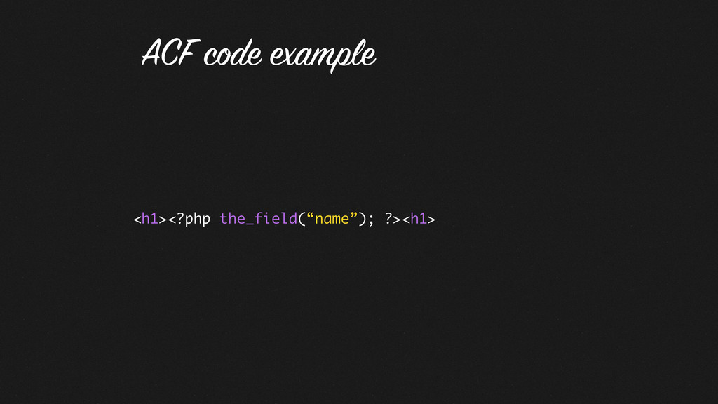 """<h1><?php the_field(""""name""""); ?><h1> ACF code ex..."""