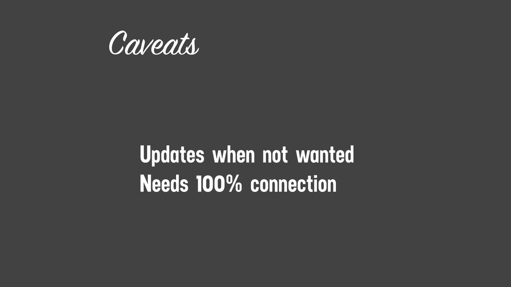Caveats Updates when not wanted Needs 100% conn...