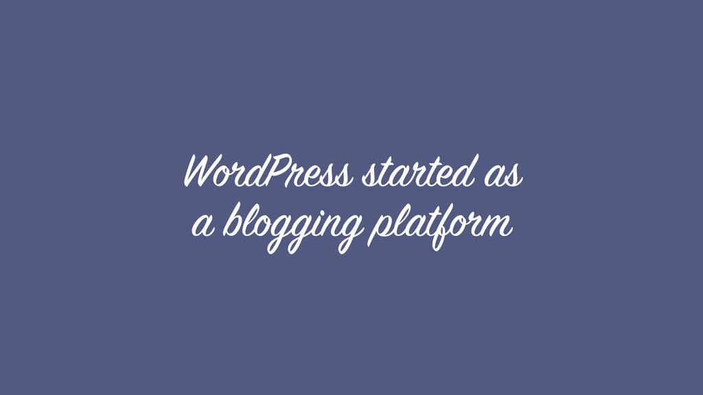 WordPress started as a blogging platform