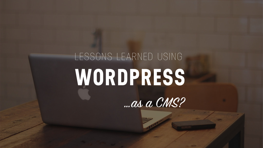 LESSONS LEARNED USING WORDPRESS …as a CMS?