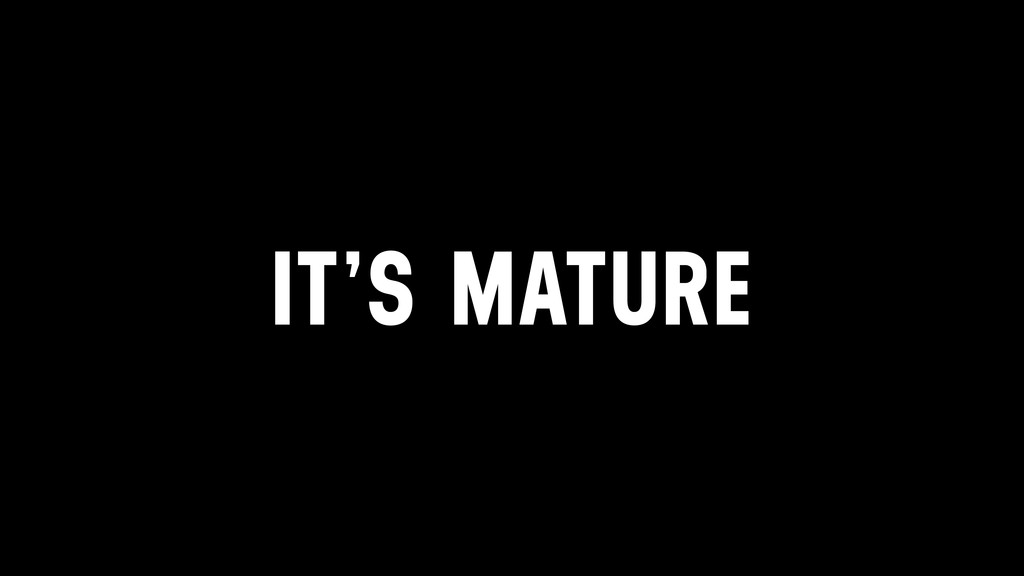 IT'S MATURE