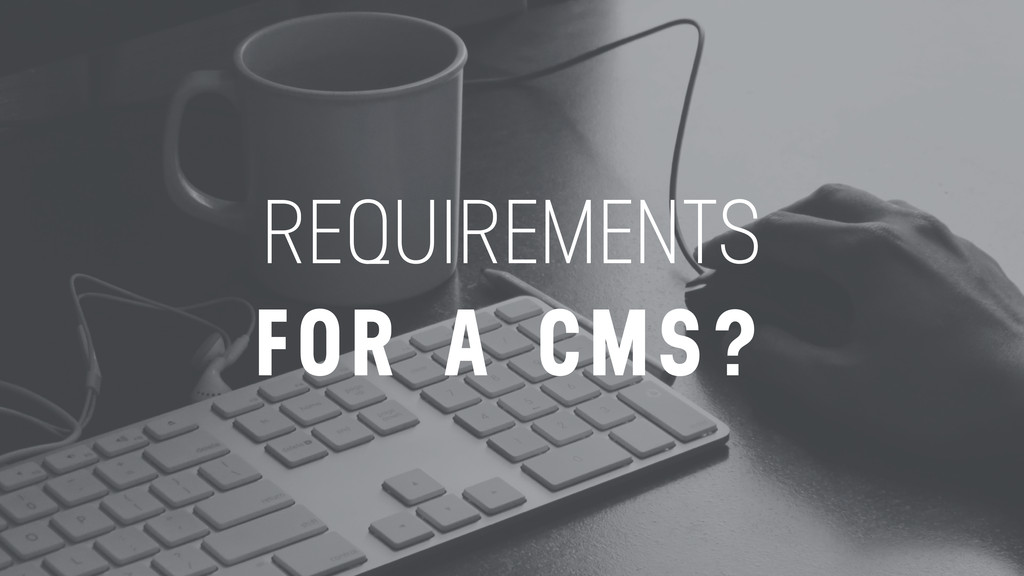 REQUIREMENTS FOR A CMS?