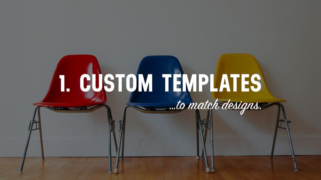 1. CUSTOM TEMPLATES …to match designs.