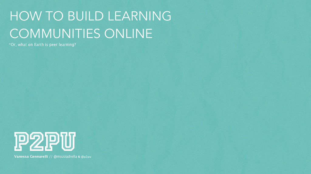 HOW TO BUILD LEARNING COMMUNITIES ONLINE *Or, w...
