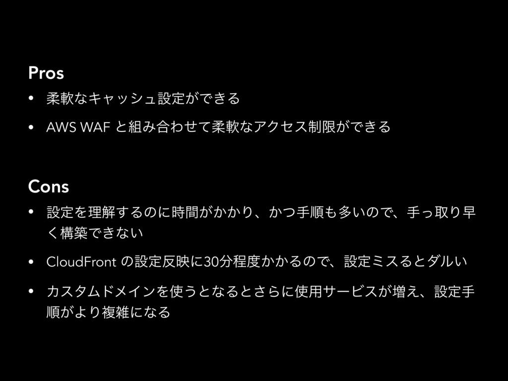 Pros • ॊೈͳΩϟογϡઃఆ͕Ͱ͖Δ • AWS WAF ͱΈ߹ΘͤͯॊೈͳΞΫηε੍...