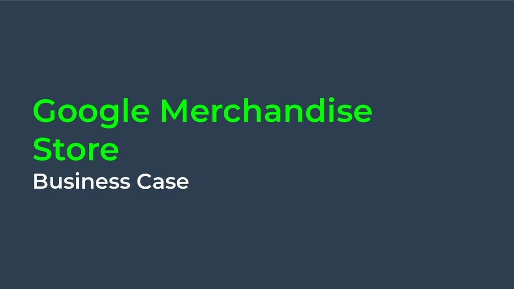 Google Merchandise Store Business Case