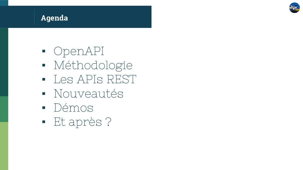 Agenda ▪ OpenAPI ▪ Méthodologie ▪ Les APIs REST...