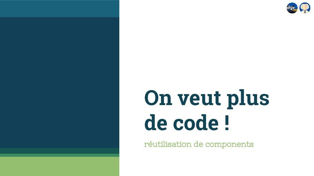 On veut plus de code ! réutilisation de compone...