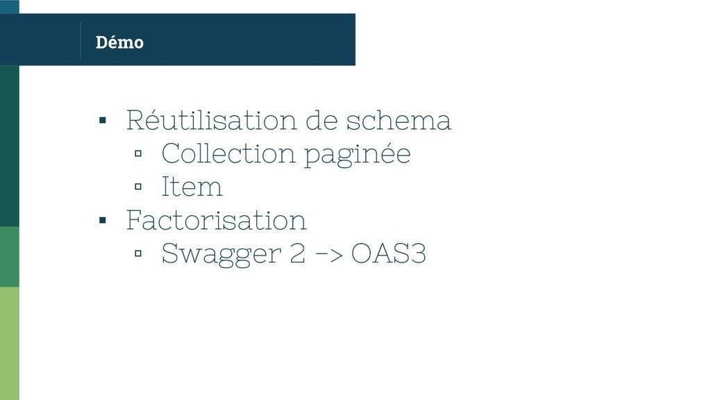 Démo ▪ Réutilisation de schema ▫ Collection pag...