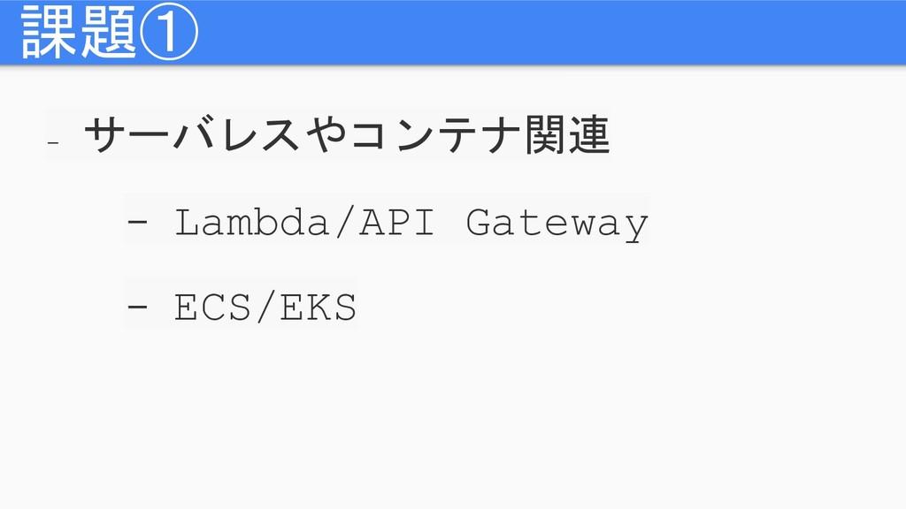 - サーバレスやコンテナ関連 - Lambda/API Gateway - ECS/EKS 課...