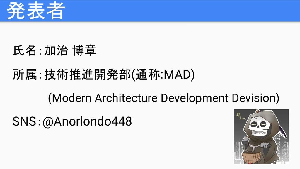 発表者 氏名:加治 博章 所属:技術推進開発部(通称:MAD) (Modern Archite...