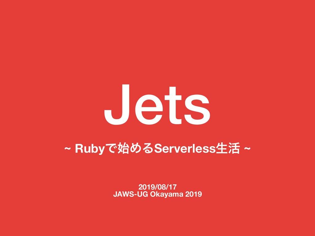 Jets ~ RubyͰΊΔServerlessੜ׆ ~ 2019/08/17 JAWS-U...
