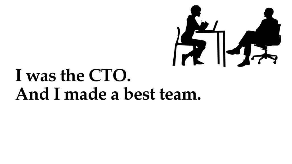I was the CTO. And I made a best team.