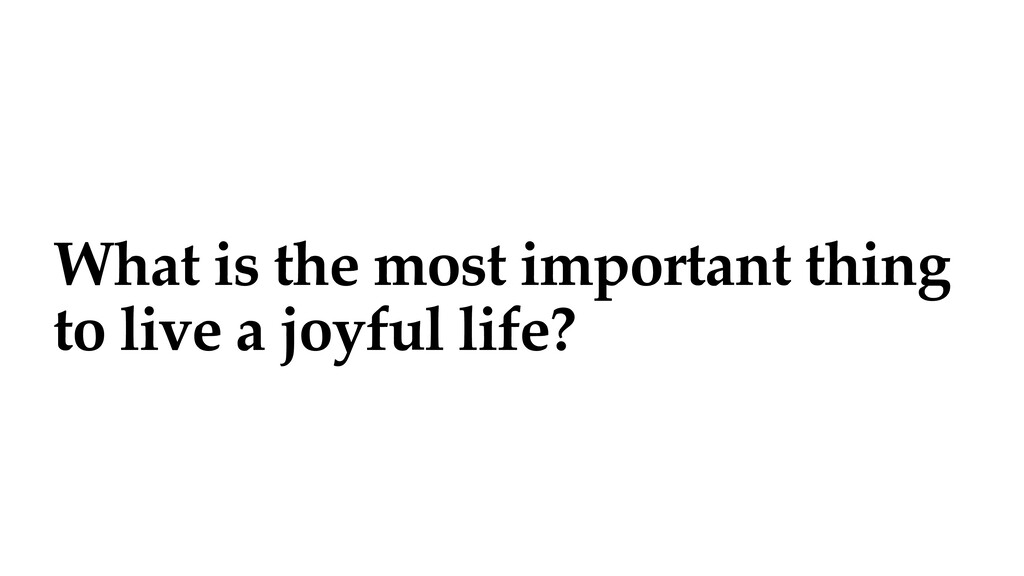 What is the most important thing to live a joyf...