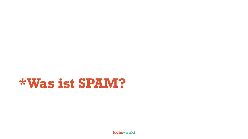 *Was ist SPAM?