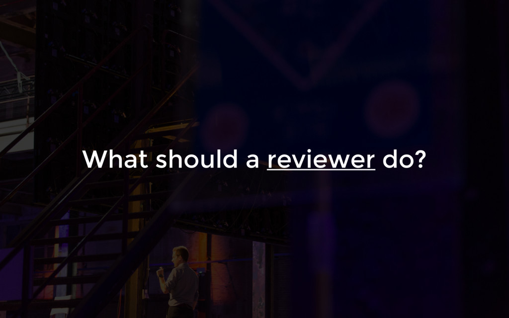 What should a reviewer do?