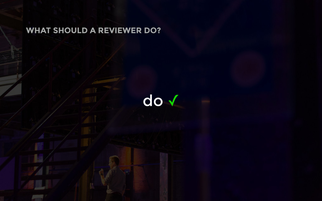 do ✓ WHAT SHOULD A REVIEWER DO?