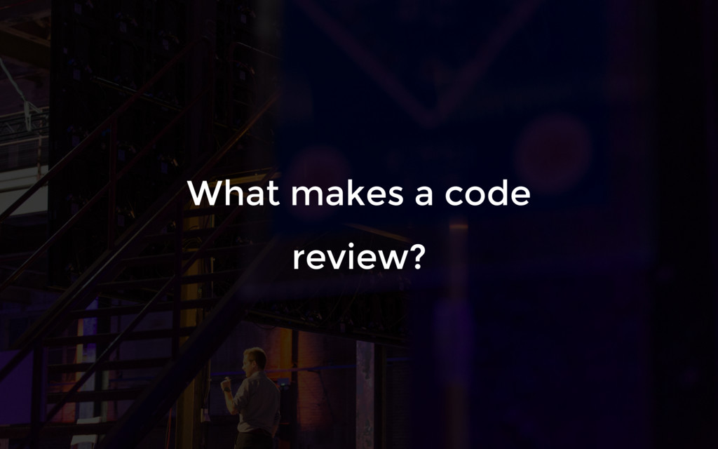 What makes a code review?