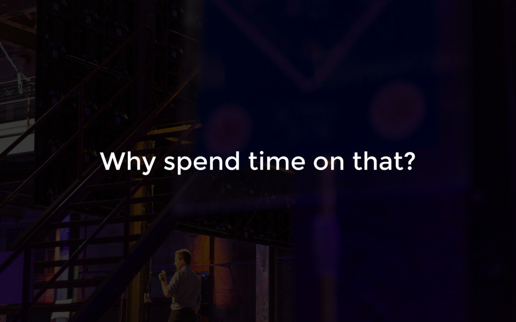 Why spend time on that?