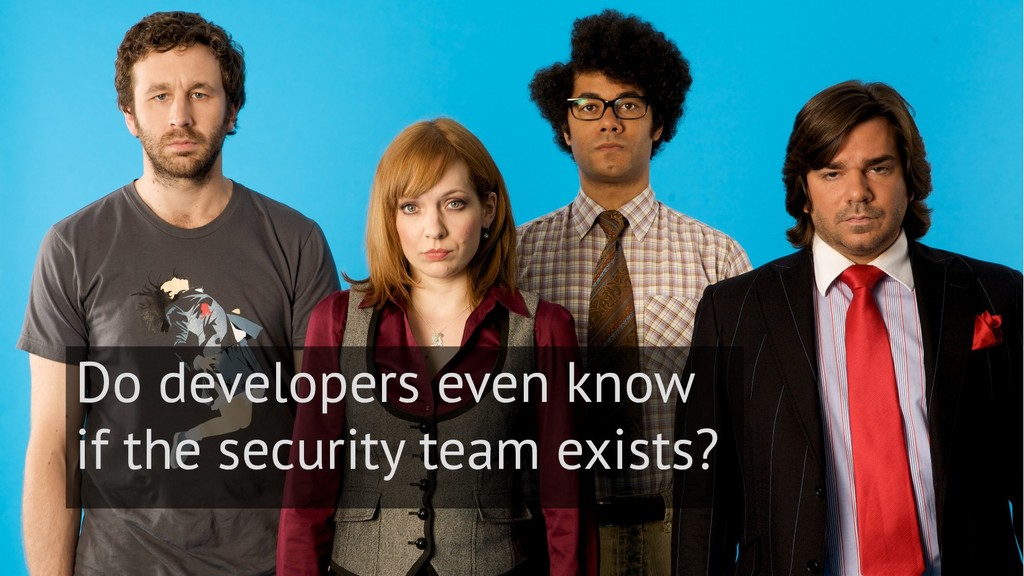 6 Do developers even know if the security team ...