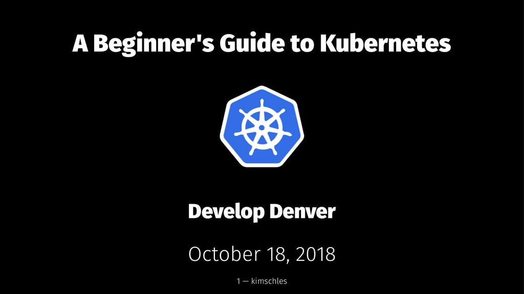A Beginner's Guide to Kubernetes Develop Denver...