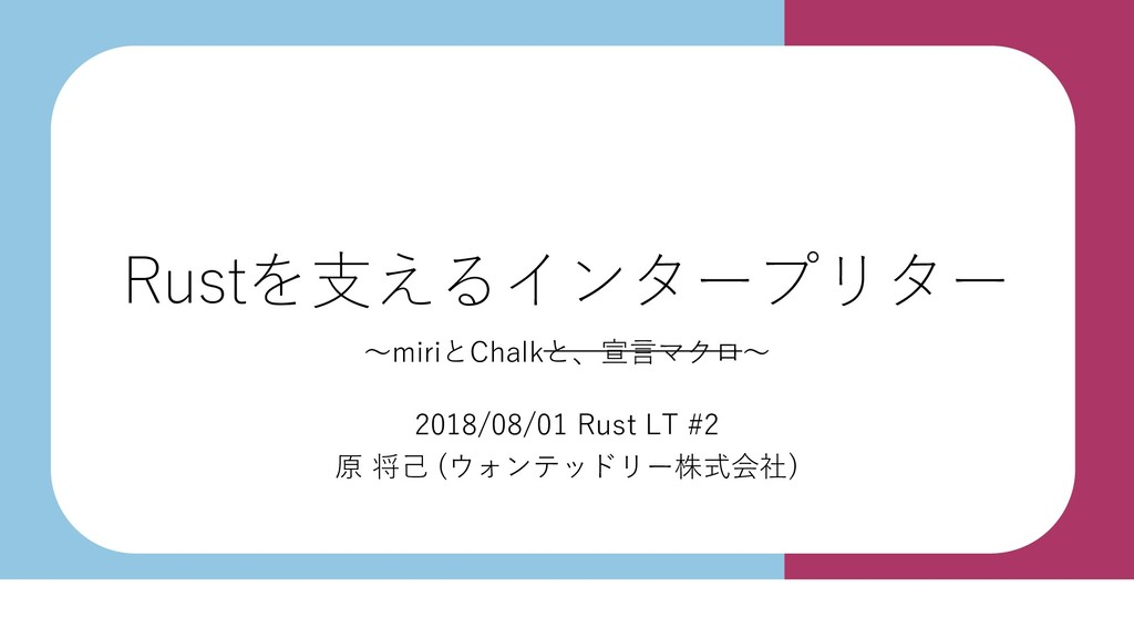 Rustを支えるインタープリター ~miriとChalkと、宣言マクロ~ 2018/08/01...
