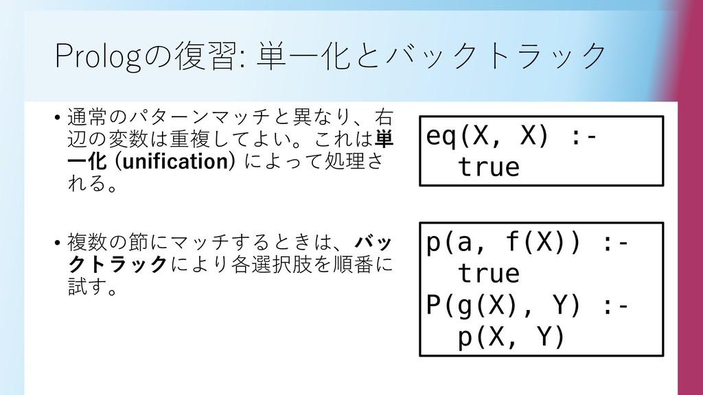 Prologの復習: 単一化とバックトラック • 通常のパターンマッチと異なり、右 辺の変数は...