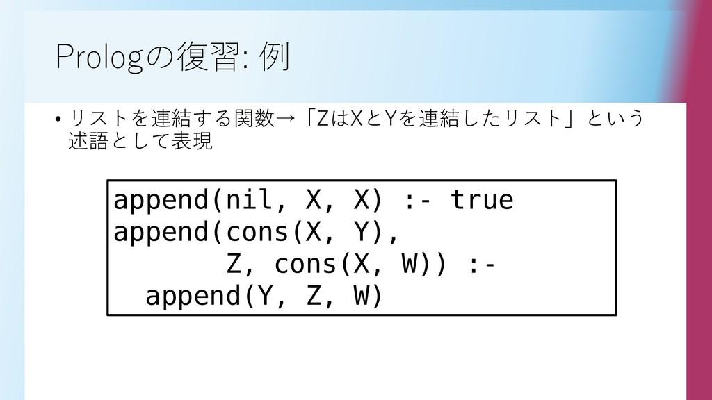 Prologの復習: 例 • リストを連結する関数→「ZはXとYを連結したリスト」という 述語...