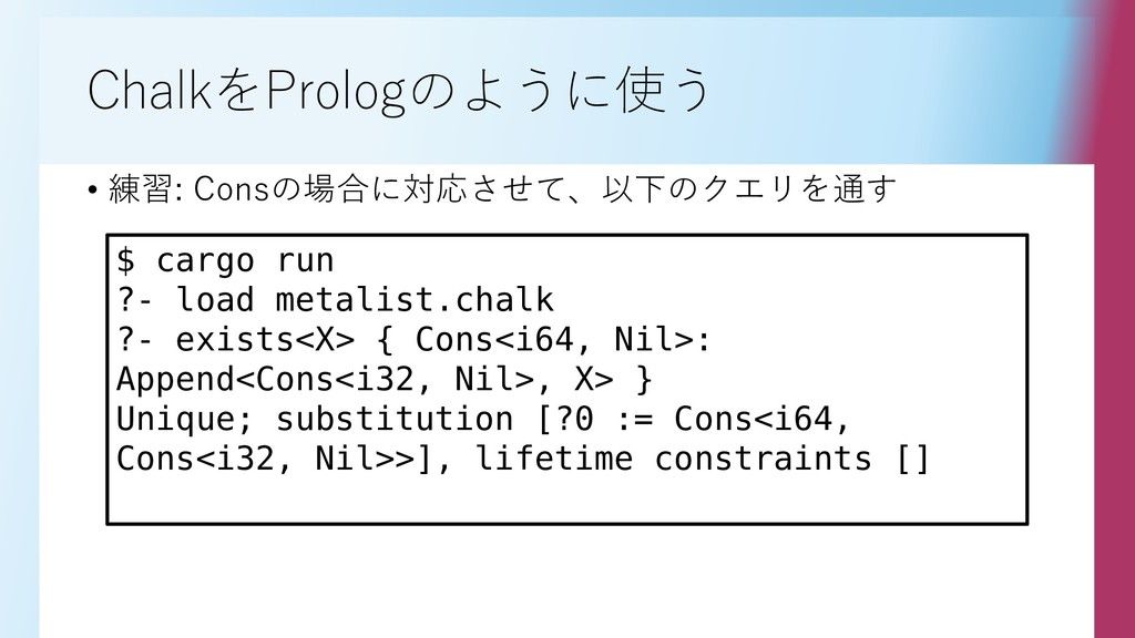 ChalkをPrologのように使う • 練習: Consの場合に対応させて、以下のクエリを通...