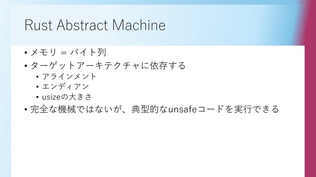 Rust Abstract Machine • メモリ = バイト列 • ターゲットアーキテク...