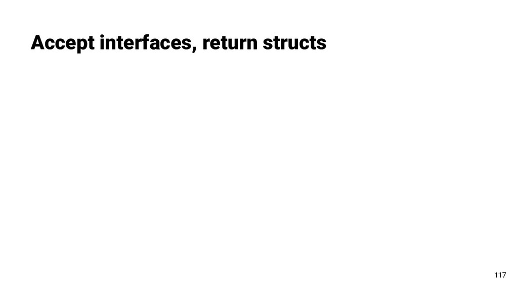 Accept interfaces, return structs 117
