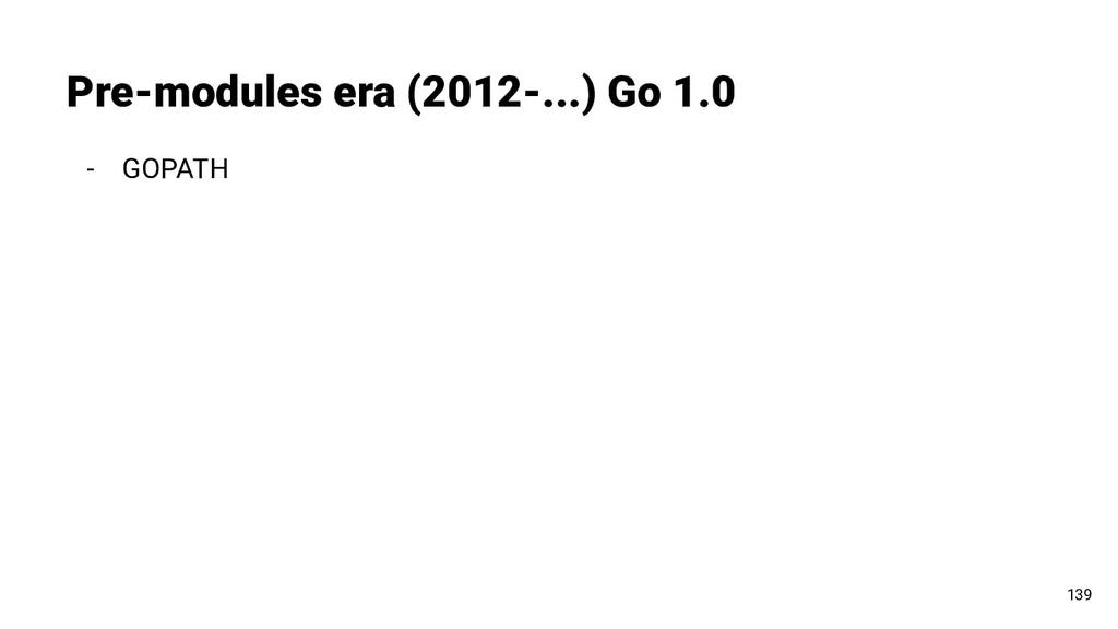 - GOPATH Pre-modules era (2012-...) Go 1.0 139