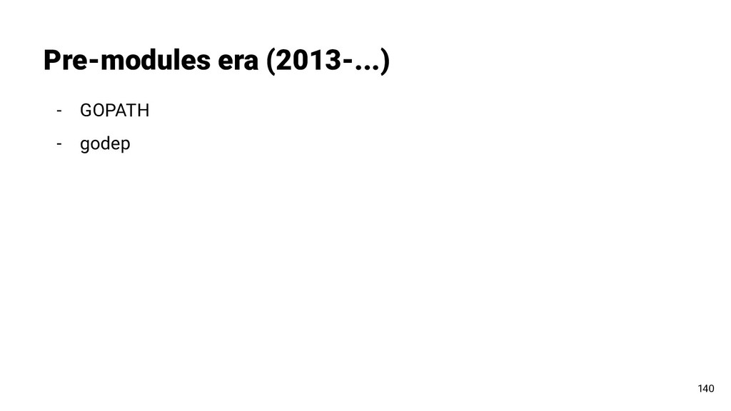 - GOPATH - godep Pre-modules era (2013-...) 140