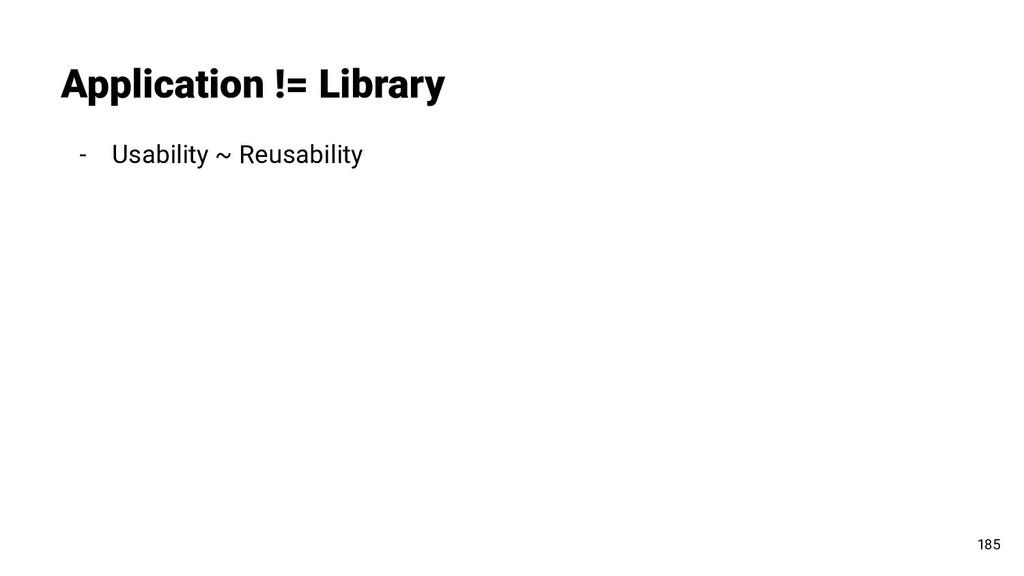 - Usability ~ Reusability Application != Librar...